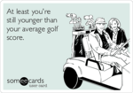 at-least-youre-still-younger-than-your-average-golf-score-51c22.png