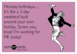 monday-birthdays-its-like-a-3-day-weekend-built-around-your-own-holiday-screw-you-boss-im-work...png